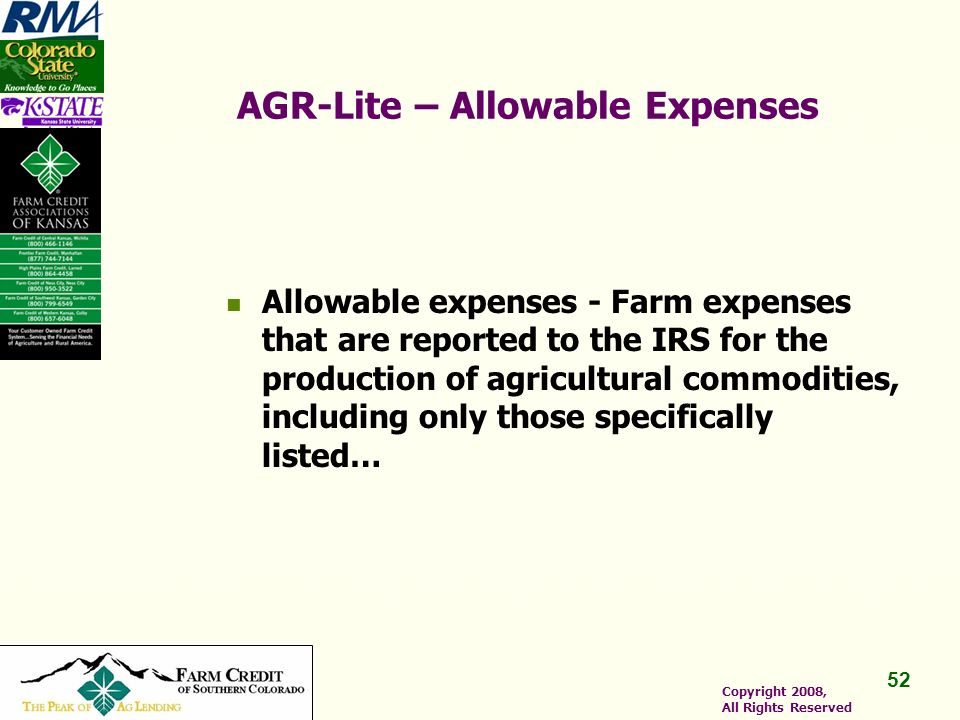 52 Copyright 2008, All Rights Reserved AGR-Lite – Allowable Expenses Allowable expenses - Farm expenses that are reported to the IRS for the production of agricultural commodities, including only those specifically listed…