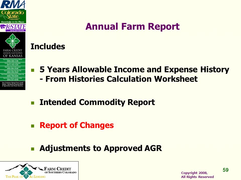 59 Copyright 2008, All Rights Reserved Annual Farm Report Includes 5 Years Allowable Income and Expense History - From Histories Calculation Worksheet Intended Commodity Report Report of Changes Adjustments to Approved AGR