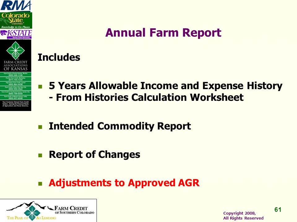 61 Copyright 2008, All Rights Reserved Annual Farm Report Includes 5 Years Allowable Income and Expense History - From Histories Calculation Worksheet Intended Commodity Report Report of Changes Adjustments to Approved AGR