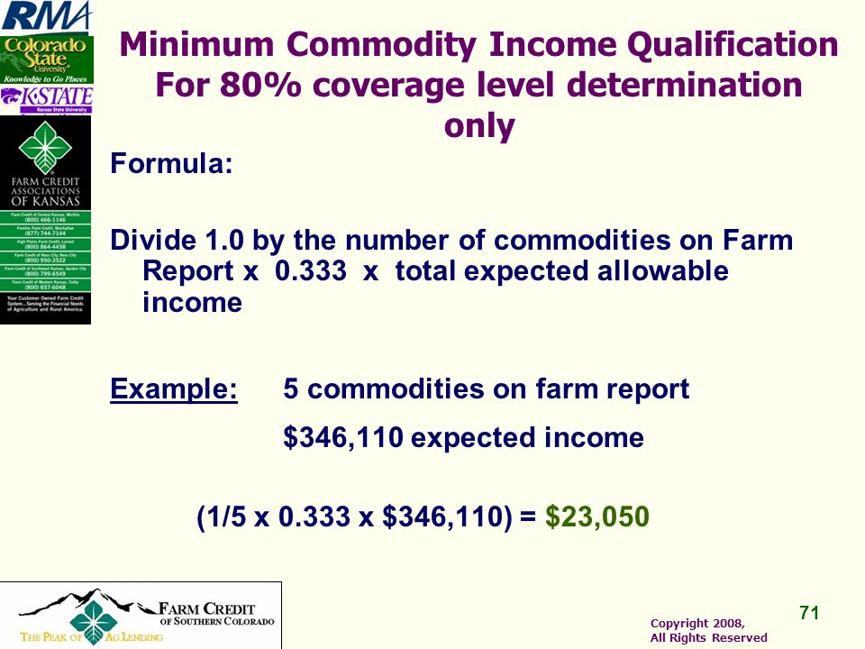 71 Copyright 2008, All Rights Reserved Minimum Commodity Income Qualification For 80% coverage level determination only Formula: Divide 1.0 by the number of commodities on Farm Report x 0.333 x total expected allowable income Example:5 commodities on farm report $346,110 expected income (1/5 x 0.333 x $346,110) = $23,050