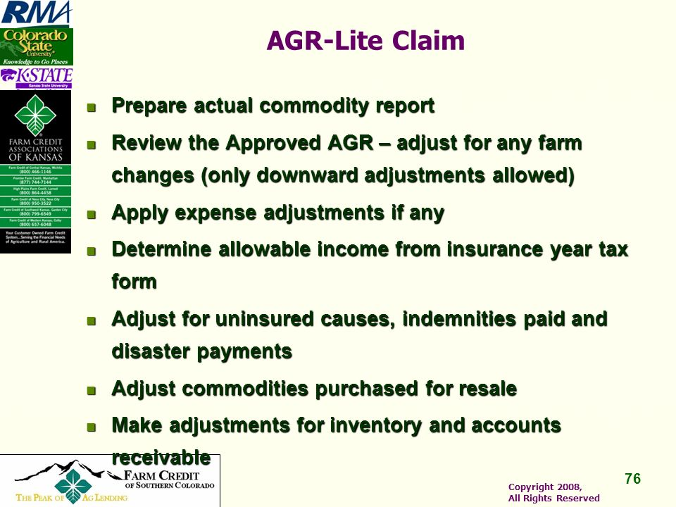 76 Copyright 2008, All Rights Reserved AGR-Lite Claim Prepare actual commodity report Prepare actual commodity report Review the Approved AGR – adjust for any farm changes (only downward adjustments allowed) Review the Approved AGR – adjust for any farm changes (only downward adjustments allowed) Apply expense adjustments if any Apply expense adjustments if any Determine allowable income from insurance year tax form Determine allowable income from insurance year tax form Adjust for uninsured causes, indemnities paid and disaster payments Adjust for uninsured causes, indemnities paid and disaster payments Adjust commodities purchased for resale Adjust commodities purchased for resale Make adjustments for inventory and accounts receivable Make adjustments for inventory and accounts receivable