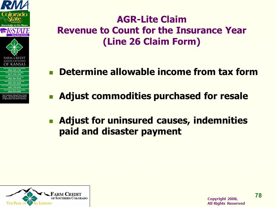 78 Copyright 2008, All Rights Reserved AGR-Lite Claim Revenue to Count for the Insurance Year (Line 26 Claim Form) Determine allowable income from tax form Adjust commodities purchased for resale Adjust for uninsured causes, indemnities paid and disaster payment