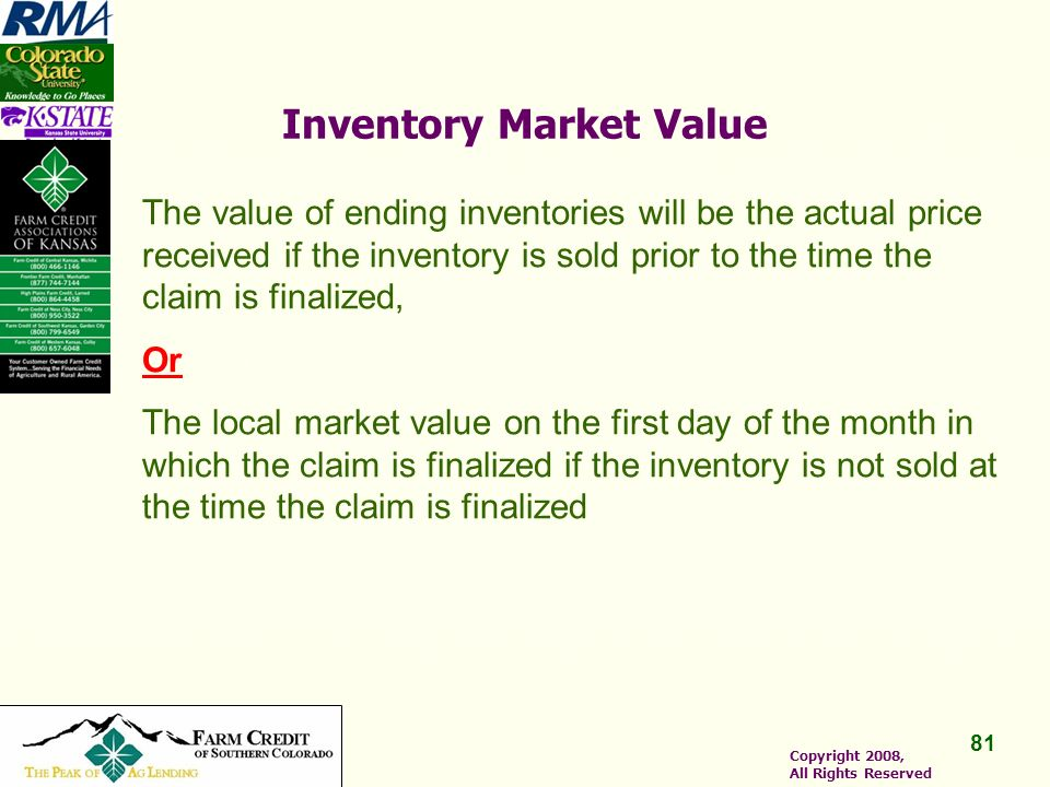 81 Copyright 2008, All Rights Reserved Inventory Market Value The value of ending inventories will be the actual price received if the inventory is sold prior to the time the claim is finalized, Or The local market value on the first day of the month in which the claim is finalized if the inventory is not sold at the time the claim is finalized