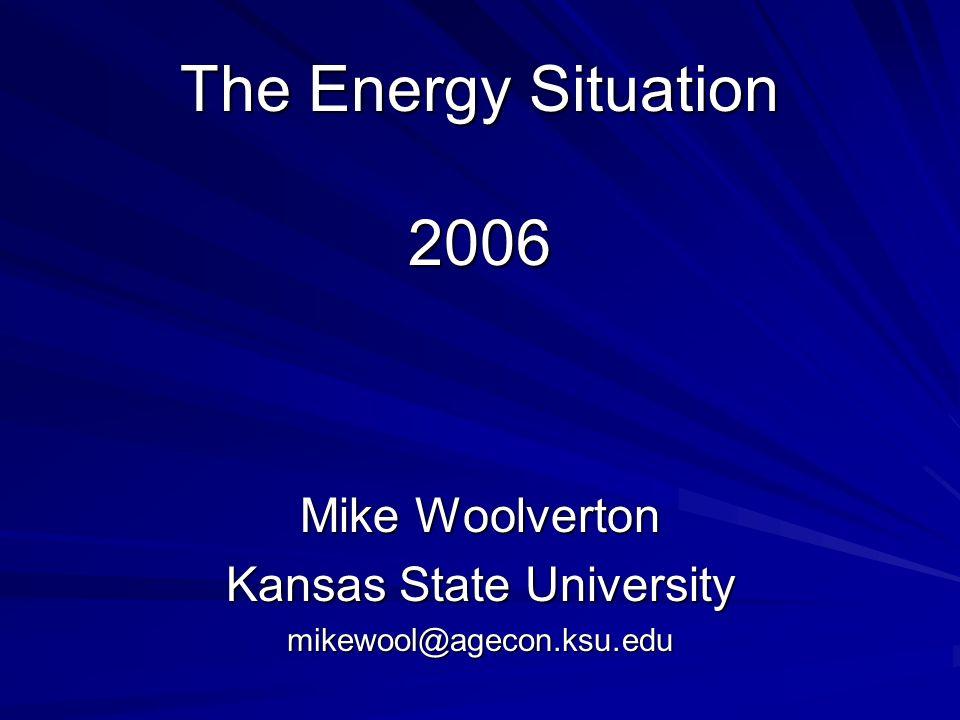 The Energy Situation 2006 Mike Woolverton Kansas State University mikewool@agecon.ksu.edu