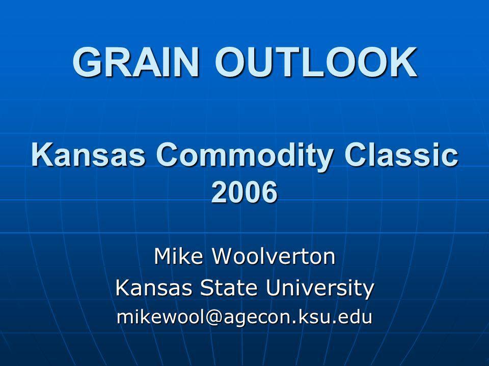 GRAIN OUTLOOK Kansas Commodity Classic 2006 Mike Woolverton Kansas State University mikewool@agecon.ksu.edu