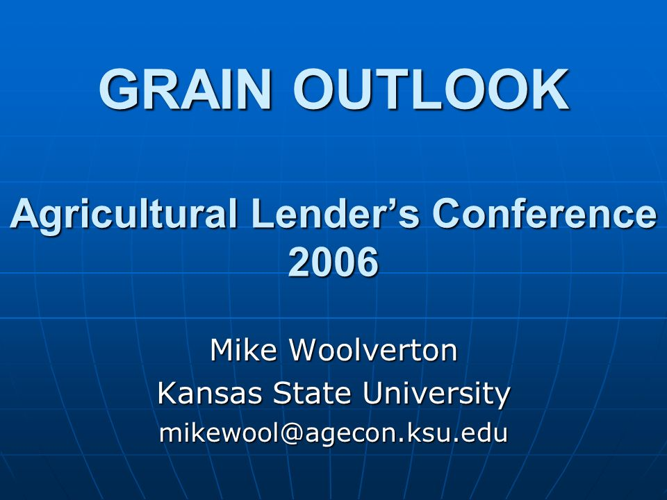 GRAIN OUTLOOK Agricultural Lenders Conference 2006 Mike Woolverton Kansas State University mikewool@agecon.ksu.edu