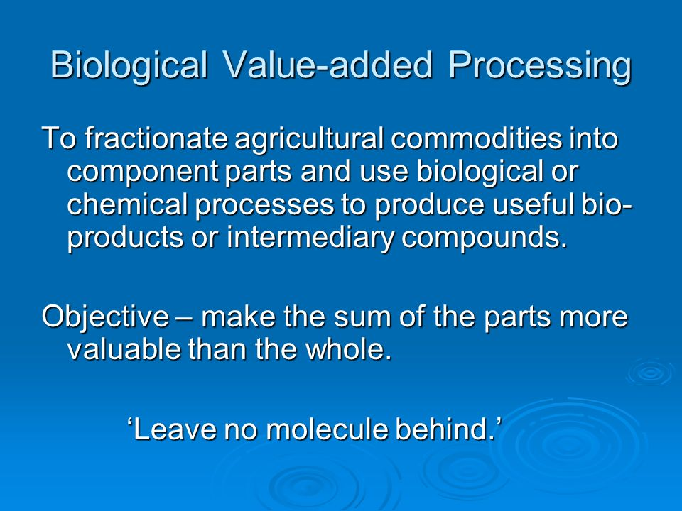 Biological Value-added Processing To fractionate agricultural commodities into component parts and use biological or chemical processes to produce use