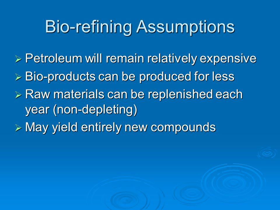 Bio-refining Assumptions Petroleum will remain relatively expensive Petroleum will remain relatively expensive Bio-products can be produced for less Bio-products can be produced for less Raw materials can be replenished each year (non-depleting) Raw materials can be replenished each year (non-depleting) May yield entirely new compounds May yield entirely new compounds