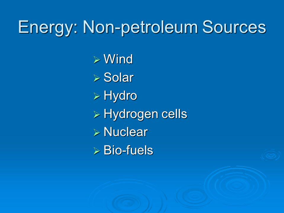 Energy: Non-petroleum Sources Wind Wind Solar Solar Hydro Hydro Hydrogen cells Hydrogen cells Nuclear Nuclear Bio-fuels Bio-fuels