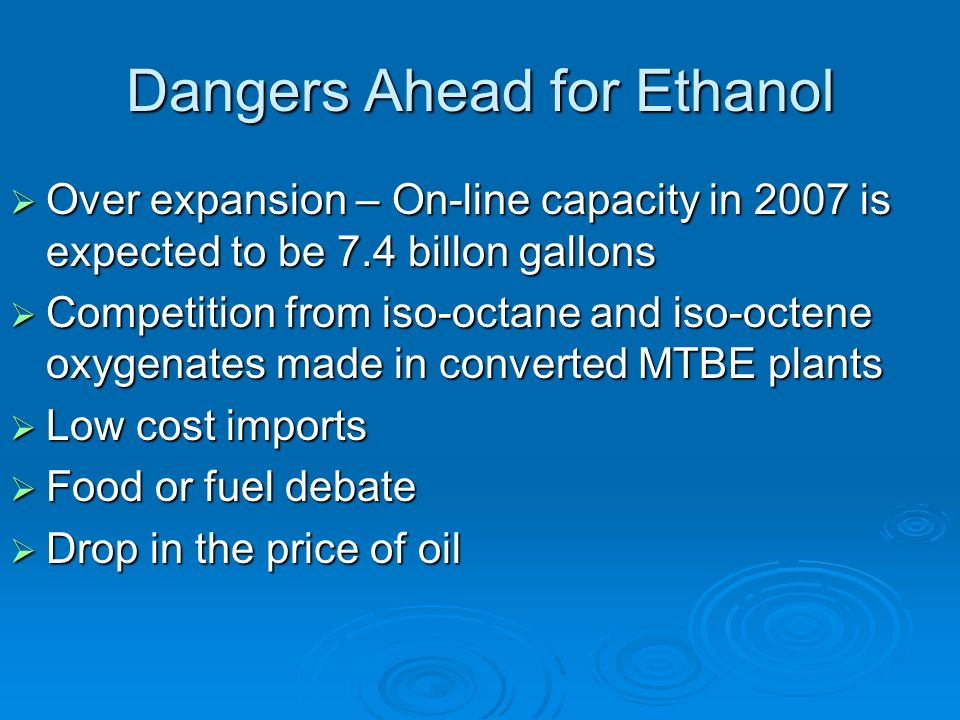 Dangers Ahead for Ethanol Over expansion – On-line capacity in 2007 is expected to be 7.4 billon gallons Over expansion – On-line capacity in 2007 is expected to be 7.4 billon gallons Competition from iso-octane and iso-octene oxygenates made in converted MTBE plants Competition from iso-octane and iso-octene oxygenates made in converted MTBE plants Low cost imports Low cost imports Food or fuel debate Food or fuel debate Drop in the price of oil Drop in the price of oil