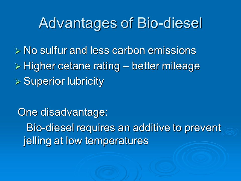 Advantages of Bio-diesel No sulfur and less carbon emissions No sulfur and less carbon emissions Higher cetane rating – better mileage Higher cetane rating – better mileage Superior lubricity Superior lubricity One disadvantage: One disadvantage: Bio-diesel requires an additive to prevent jelling at low temperatures Bio-diesel requires an additive to prevent jelling at low temperatures