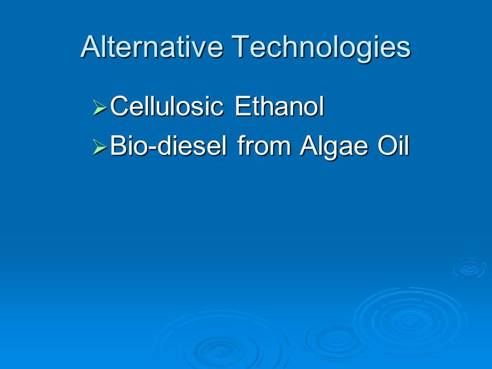 Alternative Technologies Cellulosic Ethanol Cellulosic Ethanol Bio-diesel from Algae Oil Bio-diesel from Algae Oil