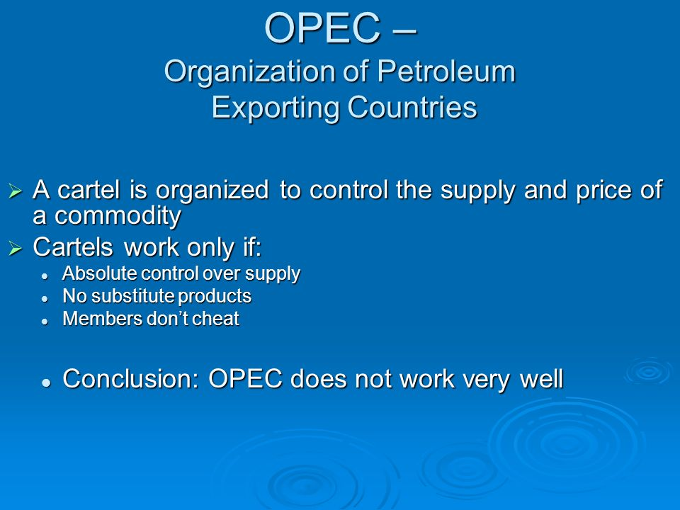 OPEC – Organization of Petroleum Exporting Countries A cartel is organized to control the supply and price of a commodity A cartel is organized to con