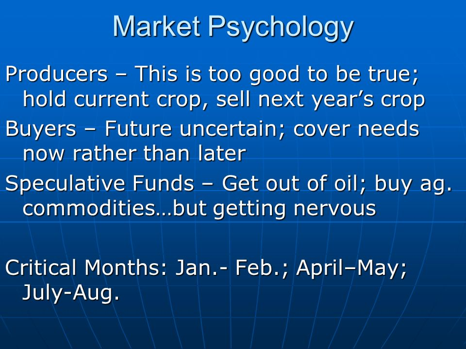 Market Psychology Producers – This is too good to be true; hold current crop, sell next years crop Buyers – Future uncertain; cover needs now rather than later Speculative Funds – Get out of oil; buy ag.