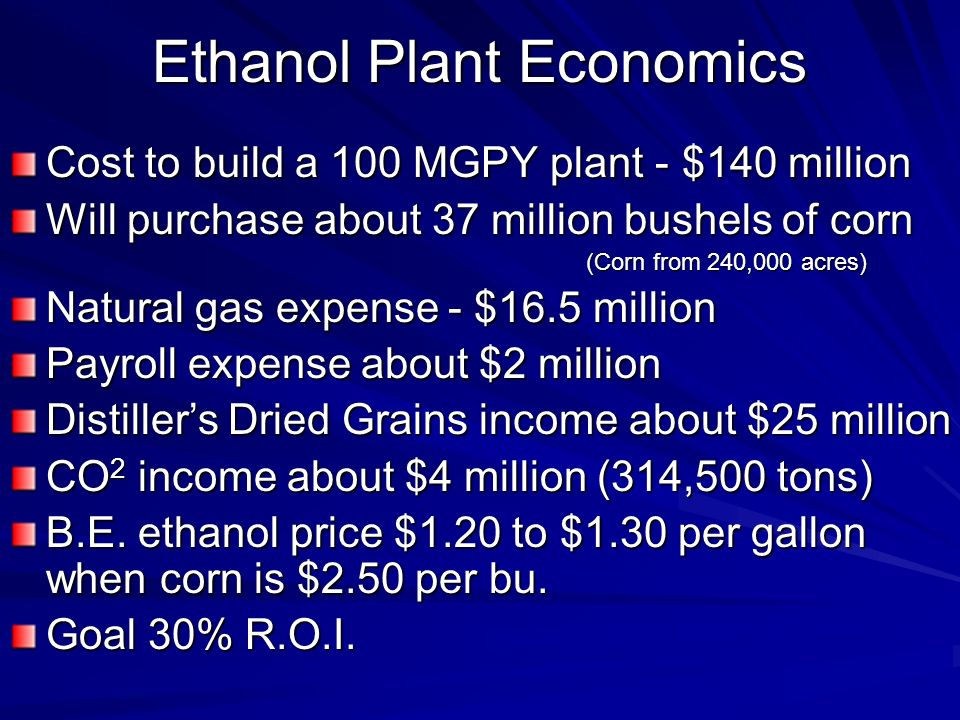 Ethanol Plant Economics Cost to build a 100 MGPY plant -$140 million Will purchase about 37 million bushels of corn (Corn from 240,000 acres) Natural gas expense - $16.5 million Payroll expense about $2 million Distillers Dried Grains income about $25 million CO 2 income about $4 million (314,500 tons) B.E.
