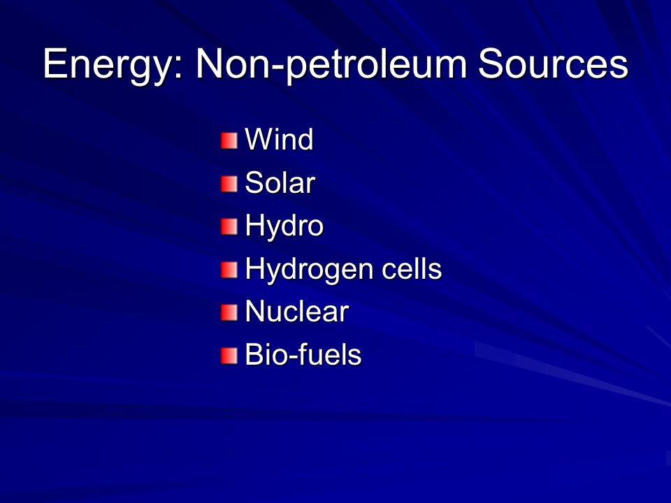 Energy: Non-petroleum Sources WindSolarHydro Hydrogen cells NuclearBio-fuels