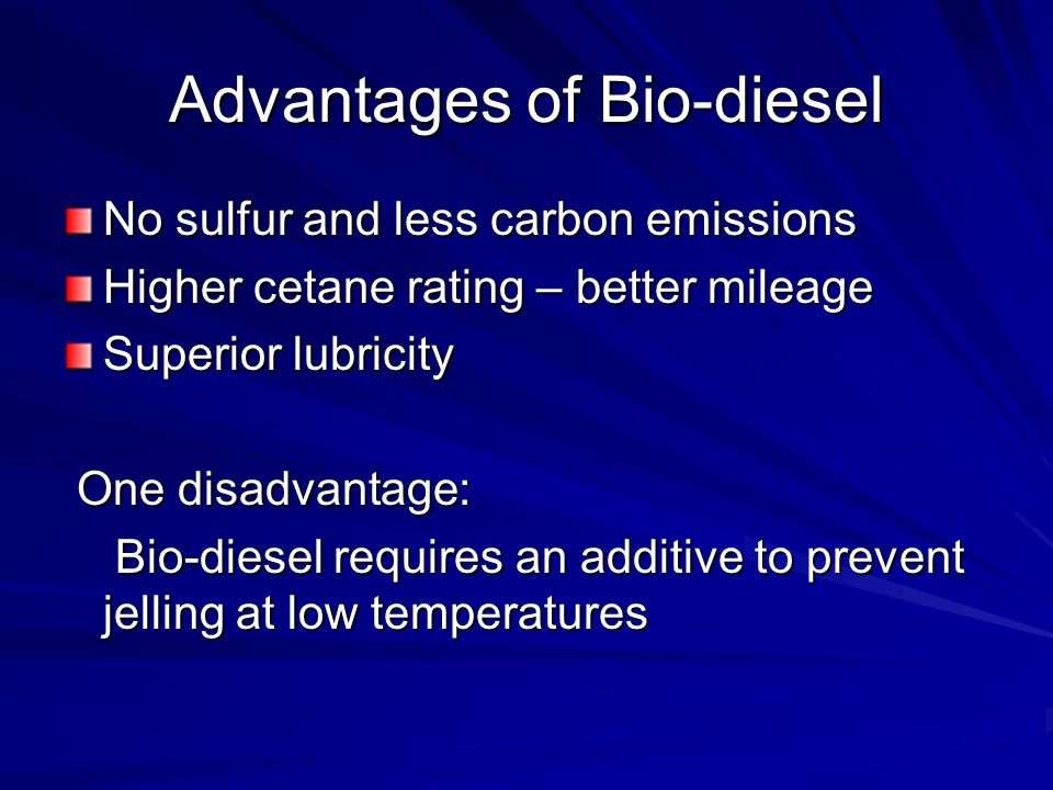 Advantages of Bio-diesel No sulfur and less carbon emissions Higher cetane rating – better mileage Superior lubricity One disadvantage: One disadvantage: Bio-diesel requires an additive to prevent jelling at low temperatures Bio-diesel requires an additive to prevent jelling at low temperatures