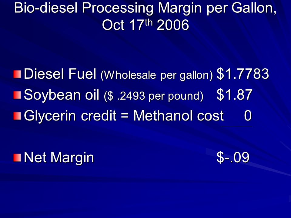 Bio-diesel Processing Margin per Gallon, Oct 17 th 2006 Diesel Fuel (Wholesale per gallon) $1.7783 Soybean oil ($.2493 per pound) $1.87 Glycerin credit = Methanol cost 0 Net Margin $-.09