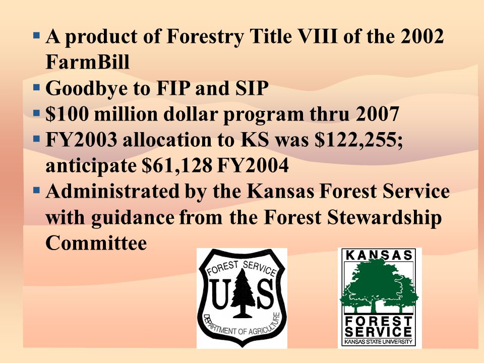 A product of Forestry Title VIII of the 2002 FarmBill Goodbye to FIP and SIP $100 million dollar program thru 2007 FY2003 allocation to KS was $122,255; anticipate $61,128 FY2004 Administrated by the Kansas Forest Service with guidance from the Forest Stewardship Committee