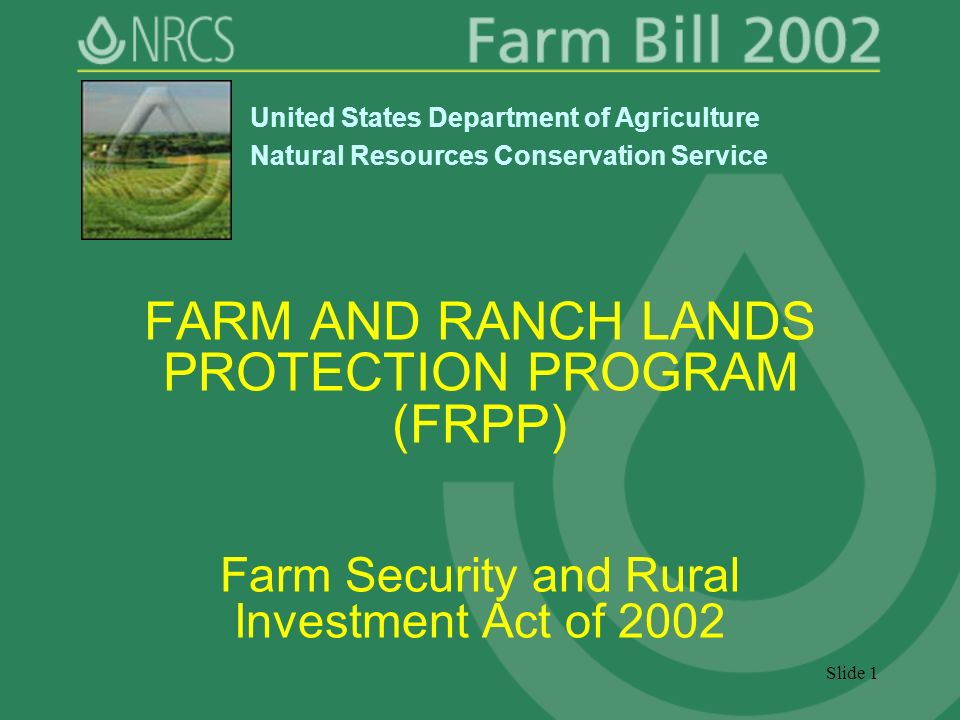 Slide 1 FARM AND RANCH LANDS PROTECTION PROGRAM (FRPP) Farm Security and Rural Investment Act of 2002 United States Department of Agriculture Natural Resources Conservation Service