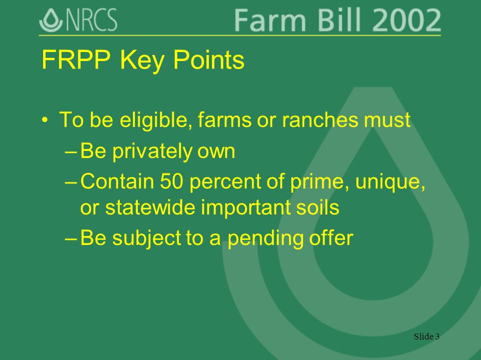 Slide 3 FRPP Key Points To be eligible, farms or ranches must –Be privately own –Contain 50 percent of prime, unique, or statewide important soils –Be subject to a pending offer