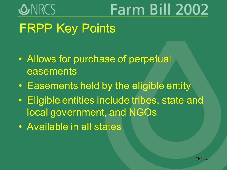 Slide 4 FRPP Key Points Allows for purchase of perpetual easements Easements held by the eligible entity Eligible entities include tribes, state and local government, and NGOs Available in all states