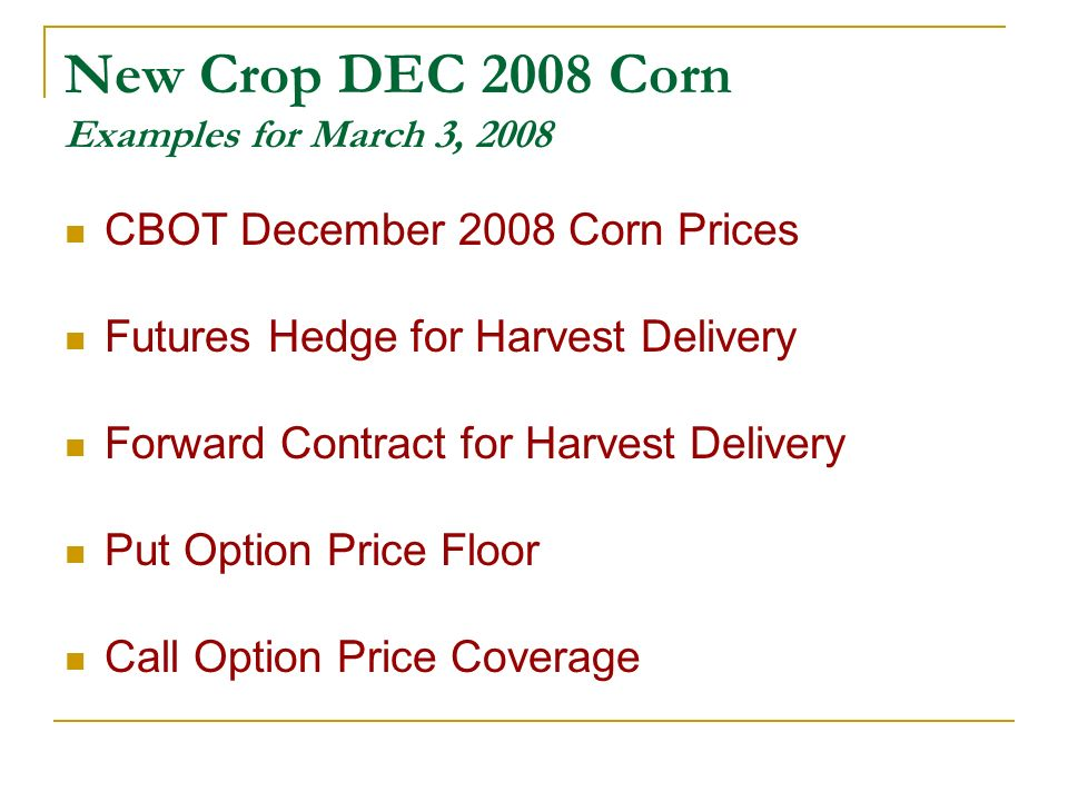 New Crop DEC 2008 Corn Examples for March 3, 2008 CBOT December 2008 Corn Prices Futures Hedge for Harvest Delivery Forward Contract for Harvest Delivery Put Option Price Floor Call Option Price Coverage