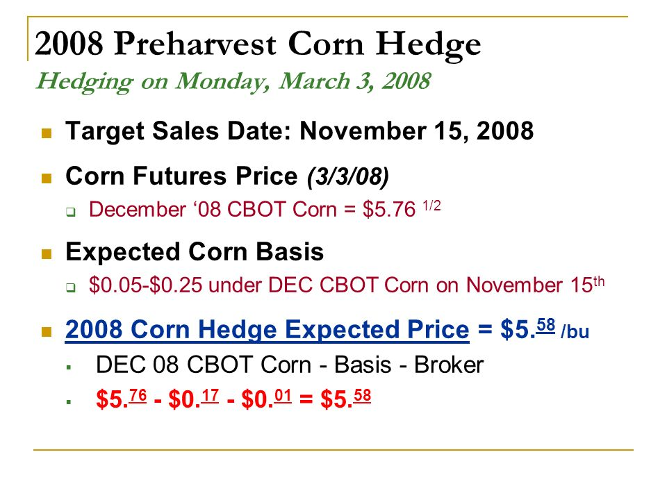 2008 Preharvest Corn Hedge Hedging on Monday, March 3, 2008 Target Sales Date: November 15, 2008 Corn Futures Price (3/3/08) December 08 CBOT Corn = $5.76 1/2 Expected Corn Basis $0.05-$0.25 under DEC CBOT Corn on November 15 th 2008 Corn Hedge Expected Price = $5.