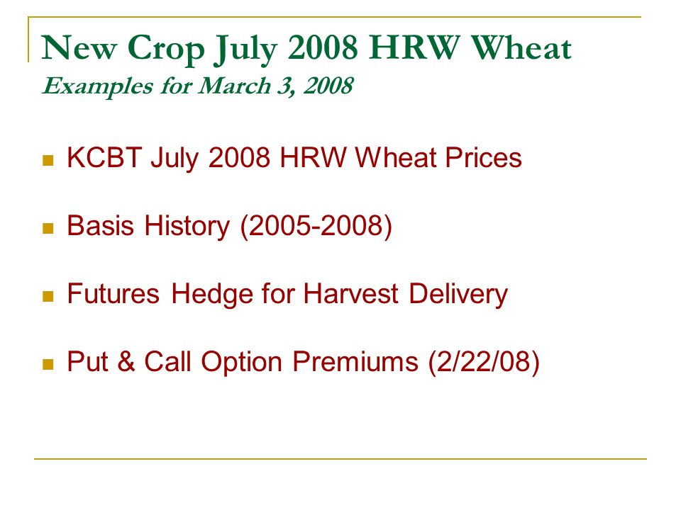 New Crop July 2008 HRW Wheat Examples for March 3, 2008 KCBT July 2008 HRW Wheat Prices Basis History (2005-2008) Futures Hedge for Harvest Delivery Put & Call Option Premiums (2/22/08)