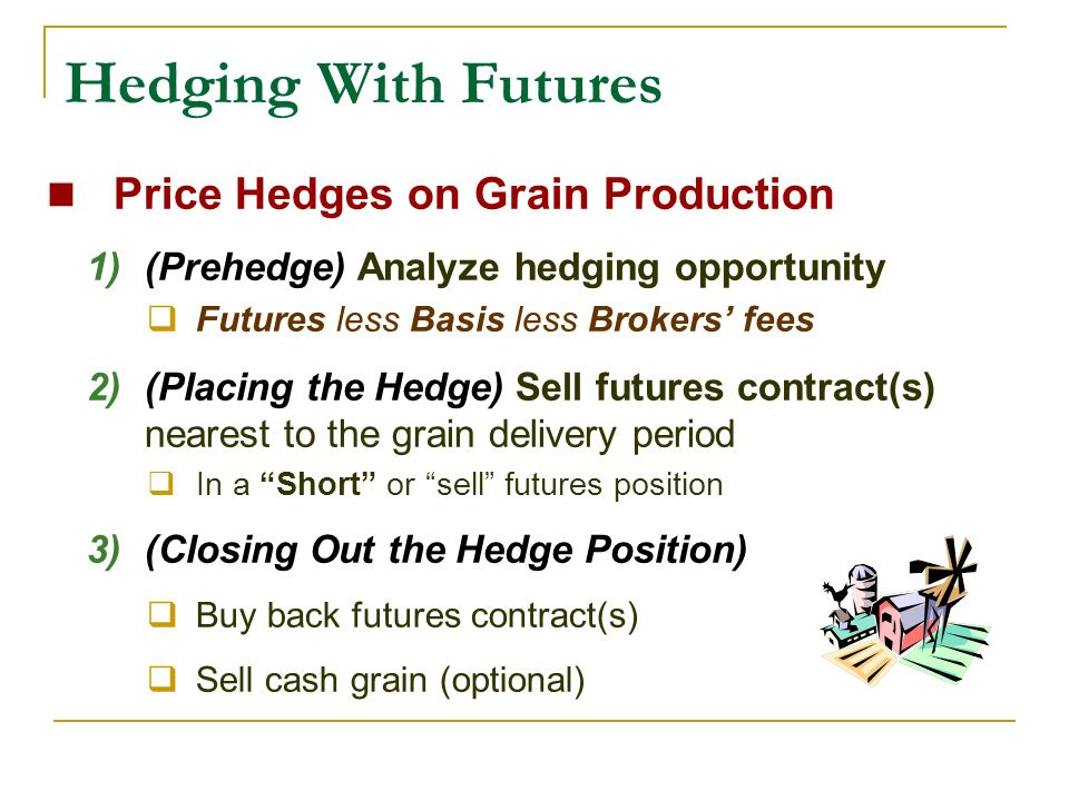 Hedging With Futures Price Hedges on Grain Production 1)(Prehedge) Analyze hedging opportunity Futures less Basis less Brokers fees 2)(Placing the Hedge) Sell futures contract(s) nearest to the grain delivery period In a Short or sell futures position 3)(Closing Out the Hedge Position) Buy back futures contract(s) Sell cash grain (optional)