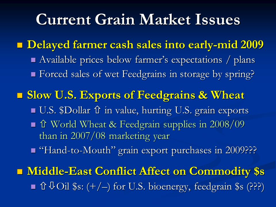 Current Grain Market Issues Delayed farmer cash sales into early-mid 2009 Delayed farmer cash sales into early-mid 2009 Available prices below farmers expectations / plans Available prices below farmers expectations / plans Forced sales of wet Feedgrains in storage by spring.