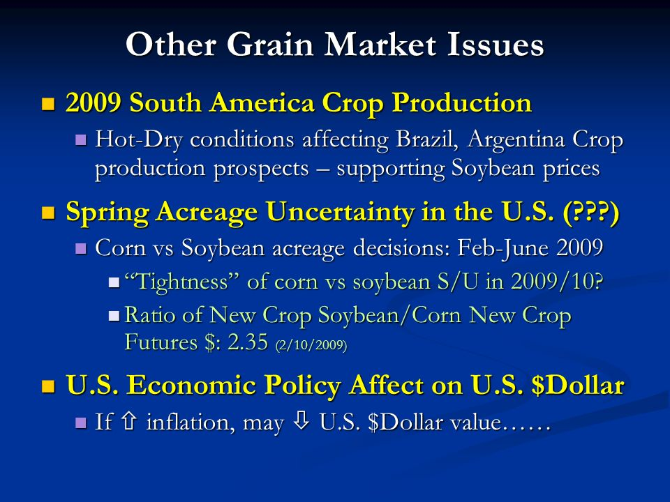 Other Grain Market Issues 2009 South America Crop Production 2009 South America Crop Production Hot-Dry conditions affecting Brazil, Argentina Crop production prospects – supporting Soybean prices Hot-Dry conditions affecting Brazil, Argentina Crop production prospects – supporting Soybean prices Spring Acreage Uncertainty in the U.S.