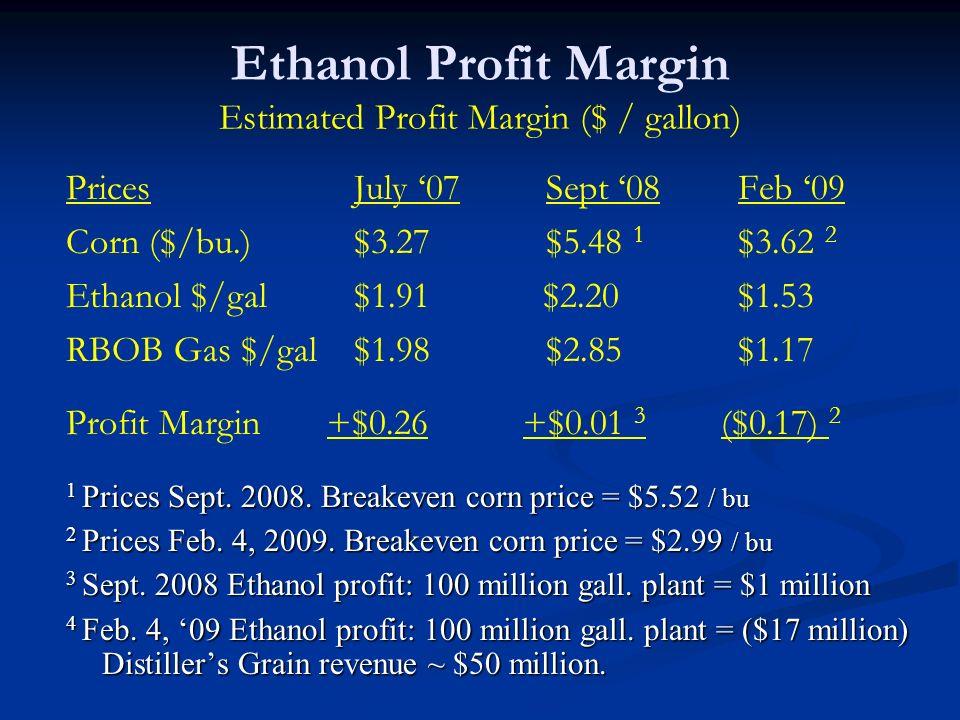 Ethanol Profit Margin Estimated Profit Margin ($ / gallon) Prices July 07Sept 08Feb 09 Corn ($/bu.) $3.27 $5.48 1 $3.62 2 Ethanol $/gal $1.91 $2.20 $1.53 RBOB Gas $/gal$1.98 $2.85 $1.17 Profit Margin +$0.26 +$0.01 3 ($0.17) 2 1 Prices Sept.