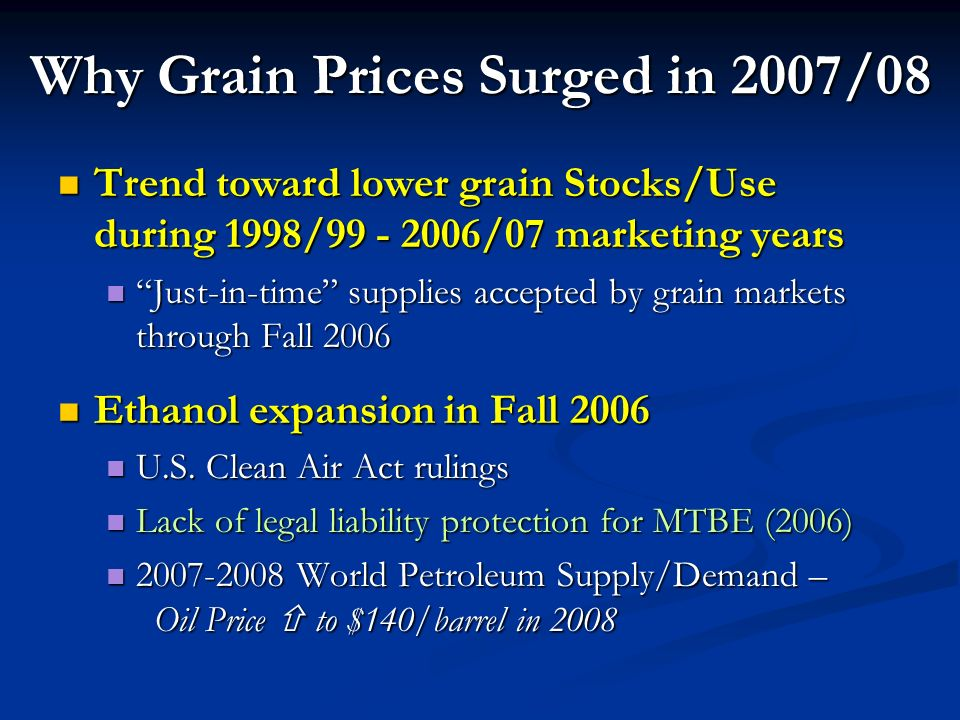 Why Grain Prices Surged in 2007/08 Trend toward lower grain Stocks/Use during 1998/99 - 2006/07 marketing years Trend toward lower grain Stocks/Use during 1998/99 - 2006/07 marketing years Just-in-time supplies accepted by grain markets through Fall 2006 Just-in-time supplies accepted by grain markets through Fall 2006 Ethanol expansion in Fall 2006 Ethanol expansion in Fall 2006 U.S.