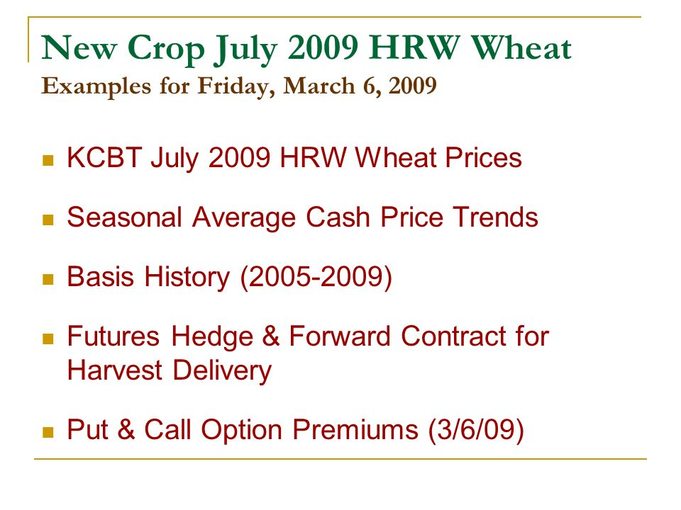 New Crop July 2009 HRW Wheat Examples for Friday, March 6, 2009 KCBT July 2009 HRW Wheat Prices Seasonal Average Cash Price Trends Basis History ( ) Futures Hedge & Forward Contract for Harvest Delivery Put & Call Option Premiums (3/6/09)
