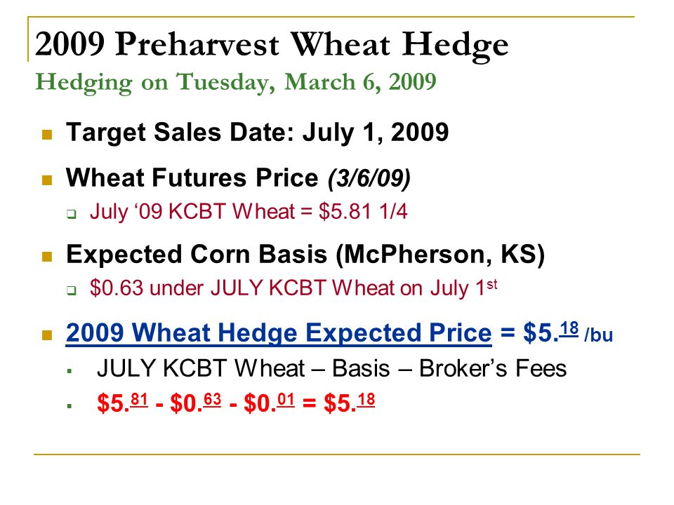 2009 Preharvest Wheat Hedge Hedging on Tuesday, March 6, 2009 Target Sales Date: July 1, 2009 Wheat Futures Price (3/6/09) July 09 KCBT Wheat = $5.81 1/4 Expected Corn Basis (McPherson, KS) $0.63 under JULY KCBT Wheat on July 1 st 2009 Wheat Hedge Expected Price = $5.