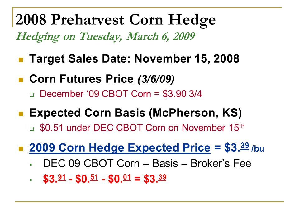 2008 Preharvest Corn Hedge Hedging on Tuesday, March 6, 2009 Target Sales Date: November 15, 2008 Corn Futures Price (3/6/09) December 09 CBOT Corn = $3.90 3/4 Expected Corn Basis (McPherson, KS) $0.51 under DEC CBOT Corn on November 15 th 2009 Corn Hedge Expected Price = $3.