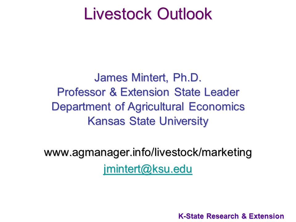 1 K-State Research & Extension Livestock Outlook James Mintert, Ph.D. Professor & Extension State Leader Department of Agricultural Economics Kansas S