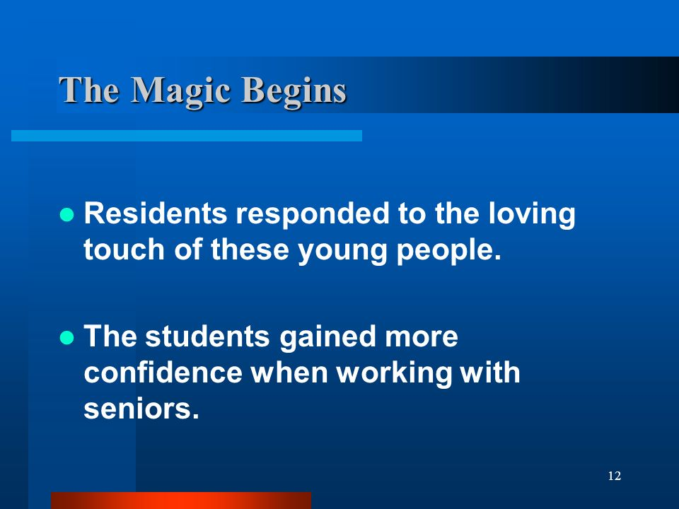 12 The Magic Begins Residents responded to the loving touch of these young people. The students gained more confidence when working with seniors.