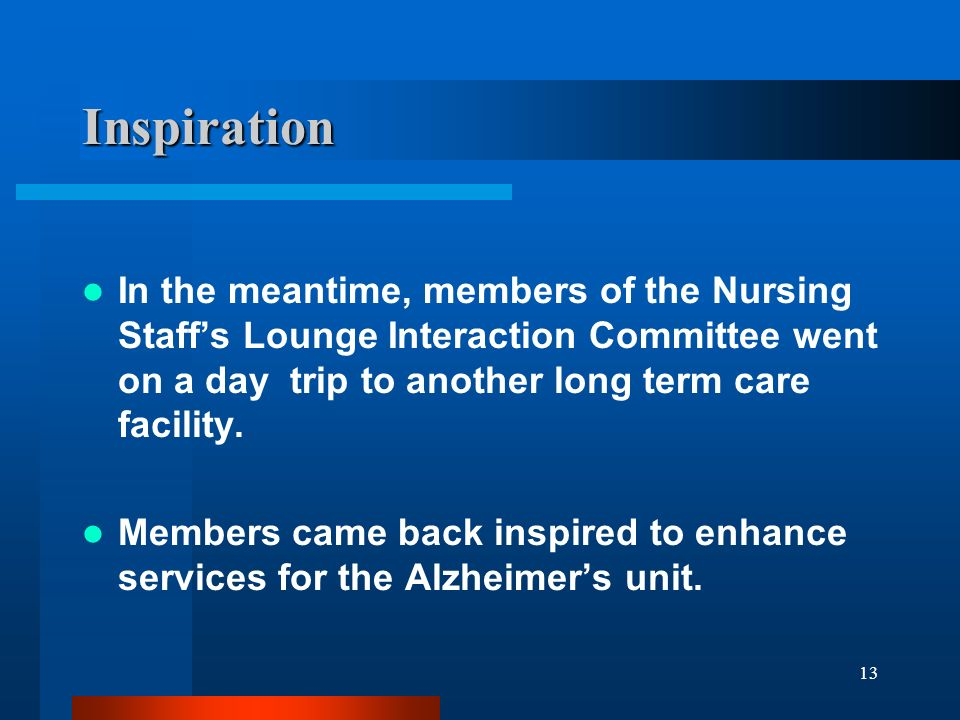 13 Inspiration In the meantime, members of the Nursing Staffs Lounge Interaction Committee went on a day trip to another long term care facility. Memb