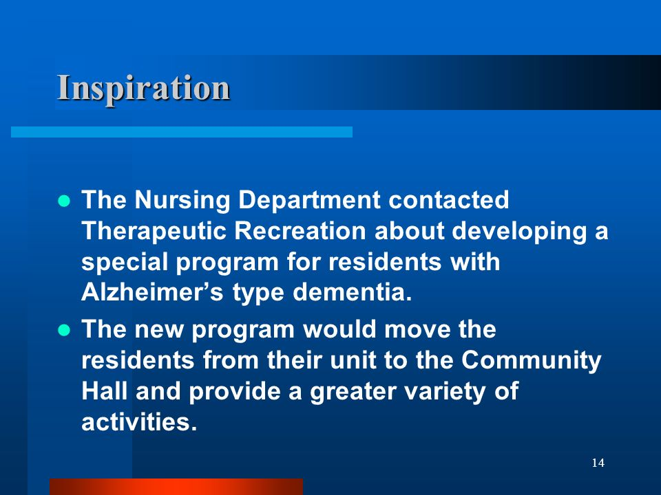 14 Inspiration The Nursing Department contacted Therapeutic Recreation about developing a special program for residents with Alzheimers type dementia.