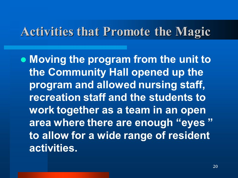 20 Activities that Promote the Magic Moving the program from the unit to the Community Hall opened up the program and allowed nursing staff, recreatio