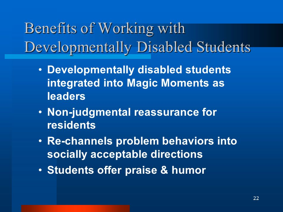 22 Benefits of Working with Developmentally Disabled Students Developmentally disabled students integrated into Magic Moments as leaders Non-judgmenta