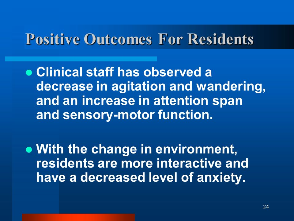 24 Positive Outcomes For Residents Clinical staff has observed a decrease in agitation and wandering, and an increase in attention span and sensory-mo
