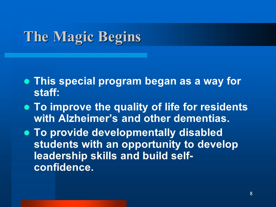 8 The Magic Begins This special program began as a way for staff: To improve the quality of life for residents with Alzheimers and other dementias. To