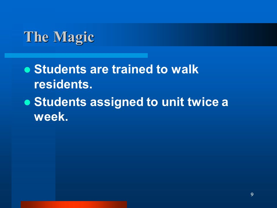 9 The Magic Students are trained to walk residents. Students assigned to unit twice a week.