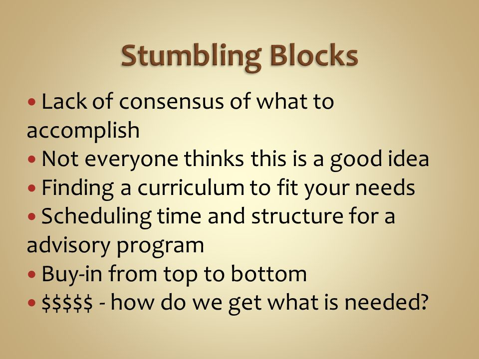 Lack of consensus of what to accomplish Not everyone thinks this is a good idea Finding a curriculum to fit your needs Scheduling time and structure for a advisory program Buy-in from top to bottom $$$$$ - how do we get what is needed