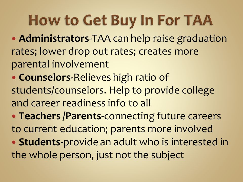 Administrators-TAA can help raise graduation rates; lower drop out rates; creates more parental involvement Counselors-Relieves high ratio of students/counselors.