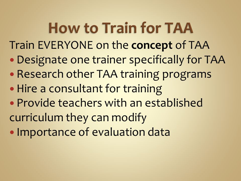Train EVERYONE on the concept of TAA Designate one trainer specifically for TAA Research other TAA training programs Hire a consultant for training Provide teachers with an established curriculum they can modify Importance of evaluation data