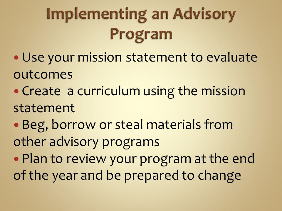Use your mission statement to evaluate outcomes Create a curriculum using the mission statement Beg, borrow or steal materials from other advisory programs Plan to review your program at the end of the year and be prepared to change